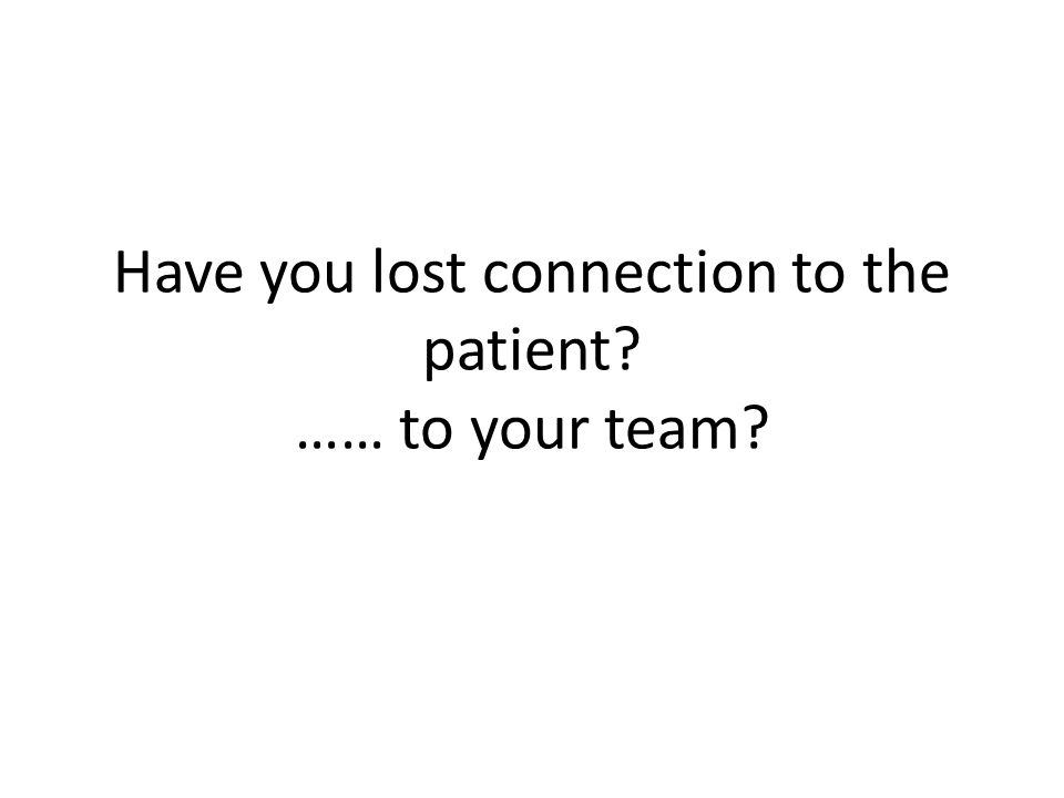 Have you lost connection to the patient …… to your team