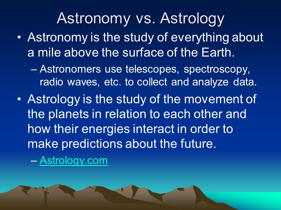 Astronomy vs. Astrology Astronomy is the study of everything about a mile above the surface of the Earth. –Astronomers use telescopes, spectroscopy, r
