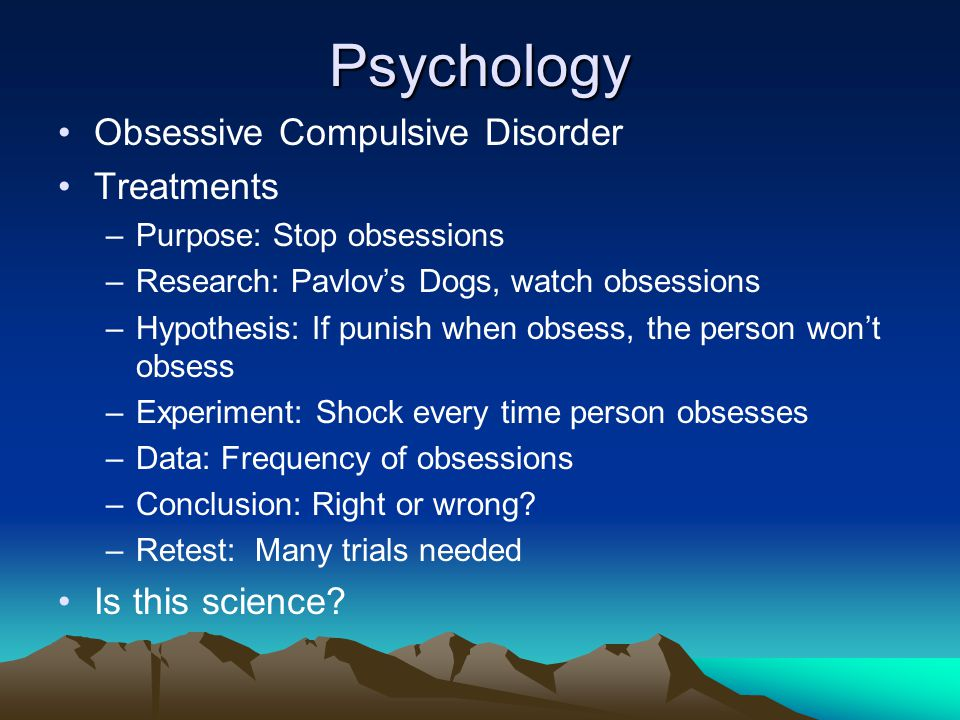 Psychology Obsessive Compulsive Disorder Treatments –Purpose: Stop obsessions –Research: Pavlov's Dogs, watch obsessions –Hypothesis: If punish when o