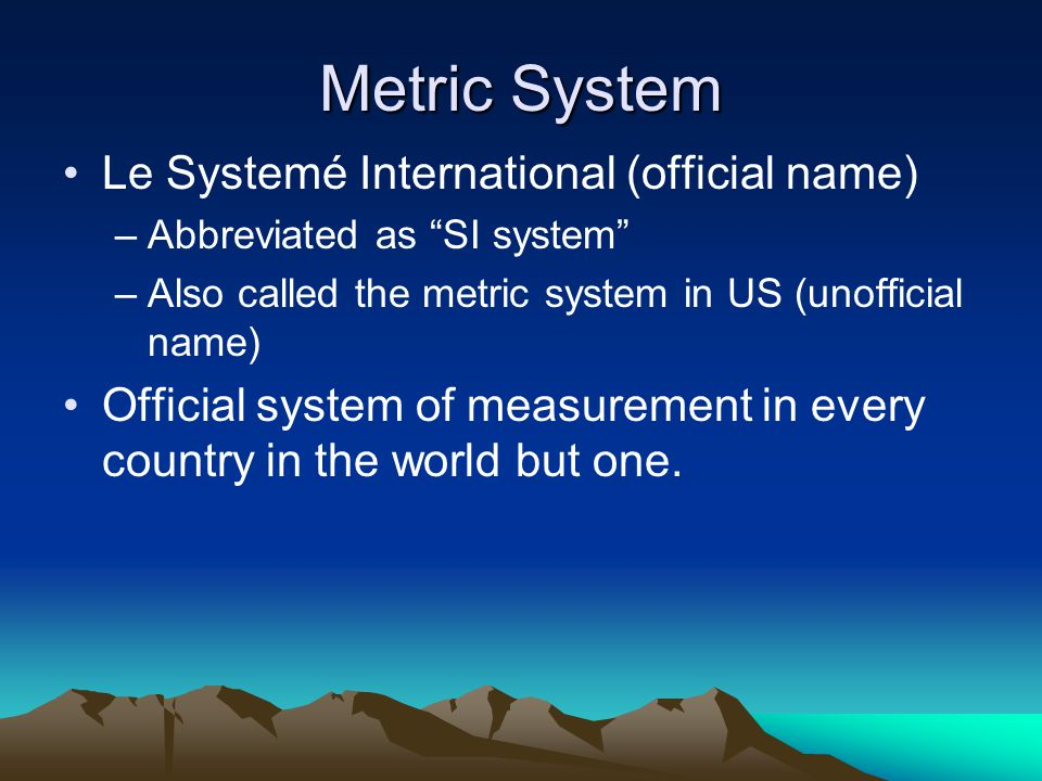 """Metric System Le Systemé International (official name) –Abbreviated as """"SI system"""" –Also called the metric system in US (unofficial name) Official sys"""