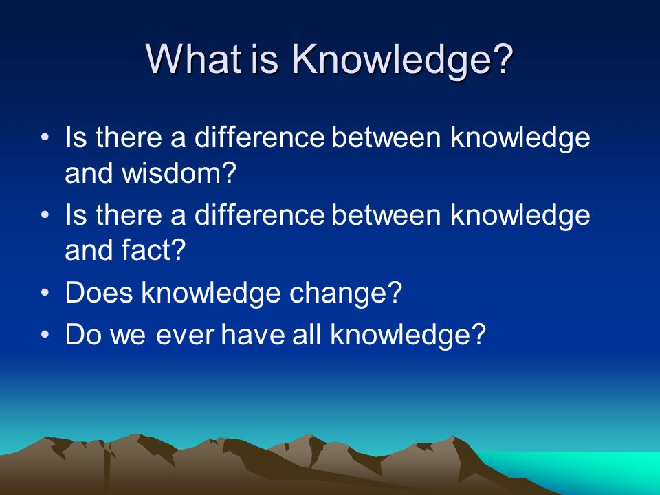 What is Knowledge? Is there a difference between knowledge and wisdom? Is there a difference between knowledge and fact? Does knowledge change? Do we