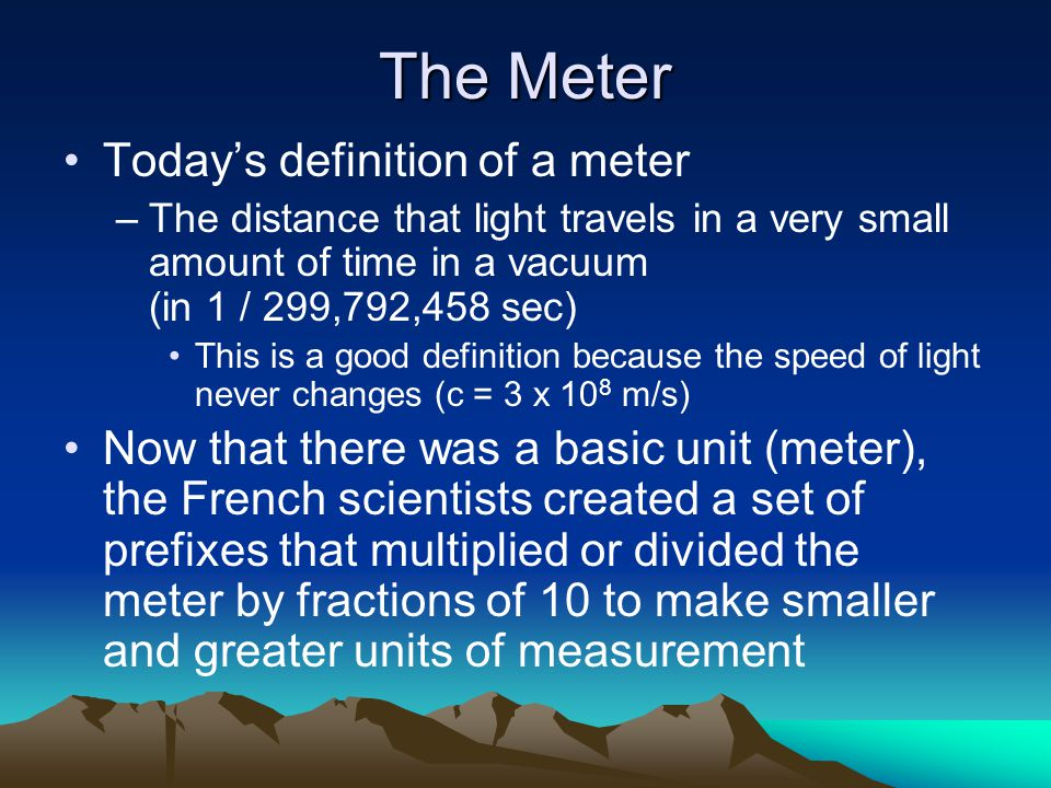 The Meter Today's definition of a meter –The distance that light travels in a very small amount of time in a vacuum (in 1 / 299,792,458 sec) This is a