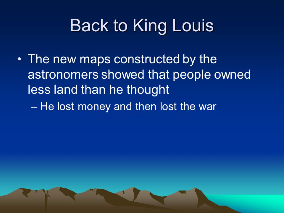 Back to King Louis The new maps constructed by the astronomers showed that people owned less land than he thought –He lost money and then lost the war