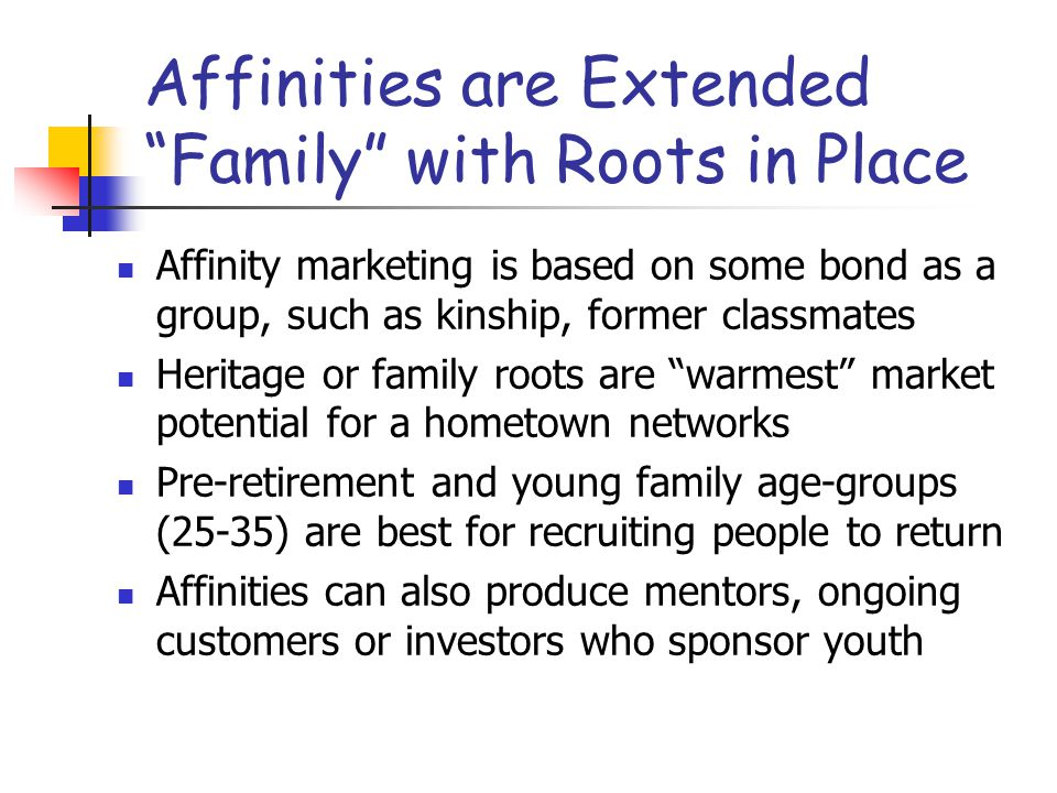 Affinities are Extended Family with Roots in Place Affinity marketing is based on some bond as a group, such as kinship, former classmates Heritage or family roots are warmest market potential for a hometown networks Pre-retirement and young family age-groups (25-35) are best for recruiting people to return Affinities can also produce mentors, ongoing customers or investors who sponsor youth