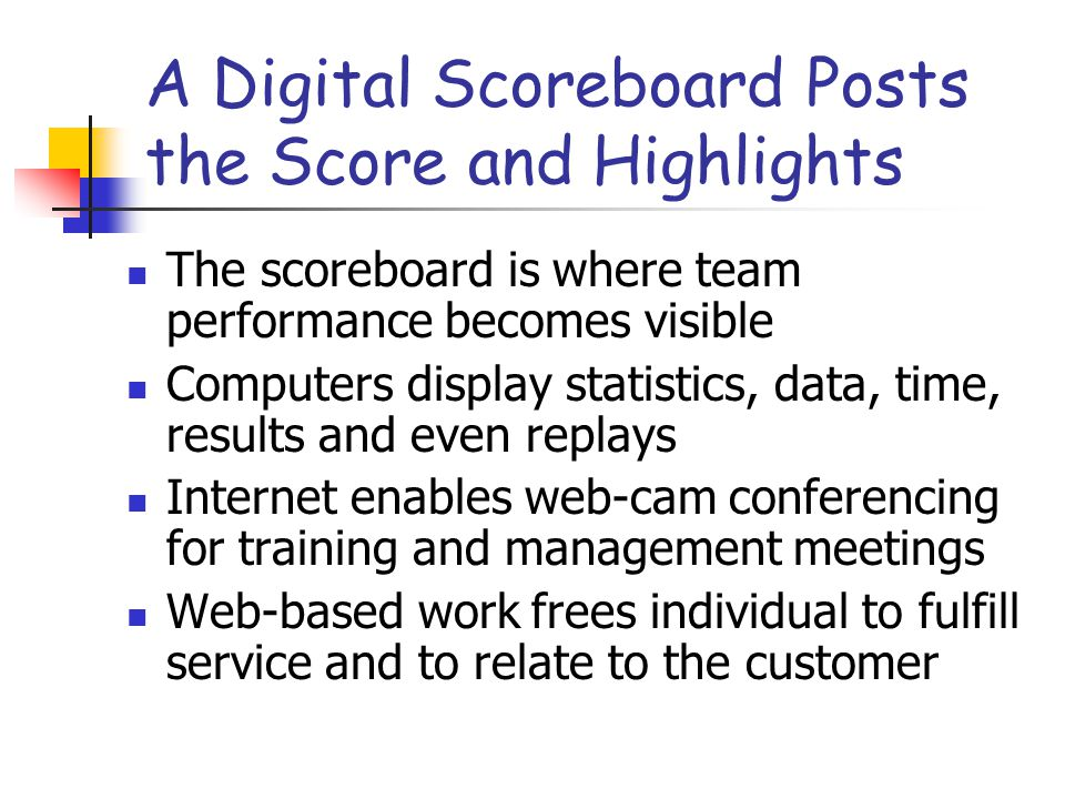 A Digital Scoreboard Posts the Score and Highlights The scoreboard is where team performance becomes visible Computers display statistics, data, time, results and even replays Internet enables web-cam conferencing for training and management meetings Web-based work frees individual to fulfill service and to relate to the customer