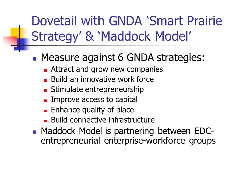 Dovetail with GNDA 'Smart Prairie Strategy' & 'Maddock Model' Measure against 6 GNDA strategies: Attract and grow new companies Build an innovative work force Stimulate entrepreneurship Improve access to capital Enhance quality of place Build connective infrastructure Maddock Model is partnering between EDC- entrepreneurial enterprise-workforce groups