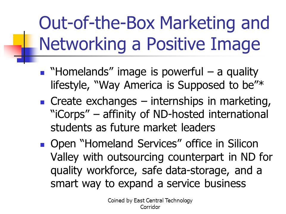 Coined by East Central Technology Corridor Out-of-the-Box Marketing and Networking a Positive Image Homelands image is powerful – a quality lifestyle, Way America is Supposed to be * Create exchanges – internships in marketing, iCorps – affinity of ND-hosted international students as future market leaders Open Homeland Services office in Silicon Valley with outsourcing counterpart in ND for quality workforce, safe data-storage, and a smart way to expand a service business