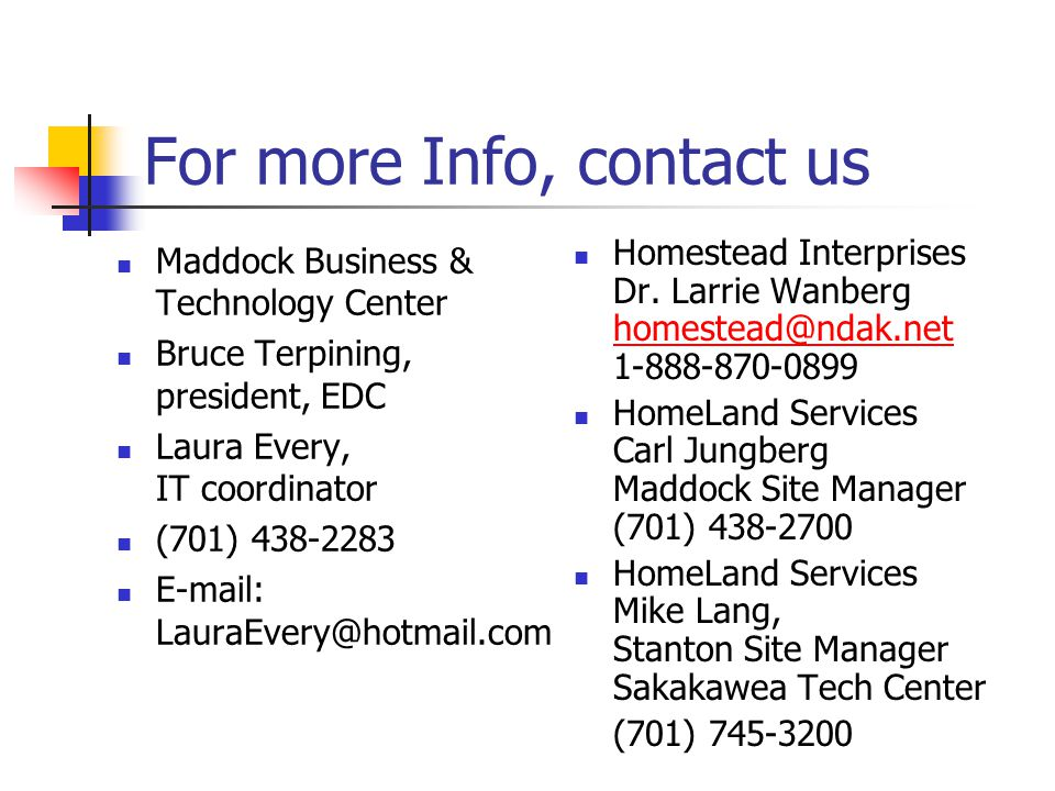 For more Info, contact us Maddock Business & Technology Center Bruce Terpining, president, EDC Laura Every, IT coordinator (701) 438-2283 E-mail: LauraEvery@hotmail.com Homestead Interprises Dr.