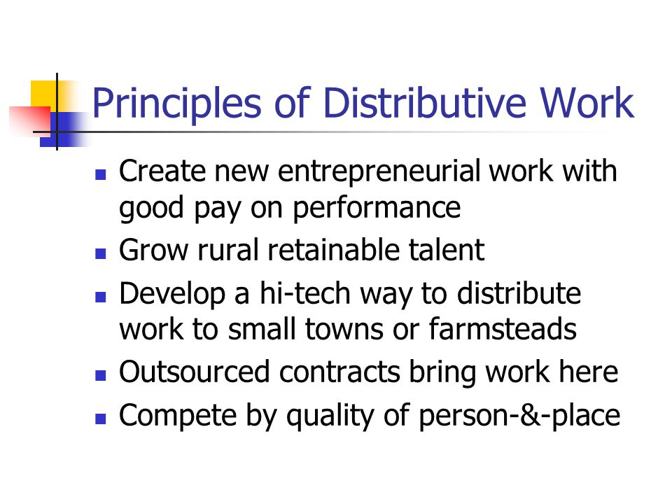 Principles of Distributive Work Create new entrepreneurial work with good pay on performance Grow rural retainable talent Develop a hi-tech way to distribute work to small towns or farmsteads Outsourced contracts bring work here Compete by quality of person-&-place