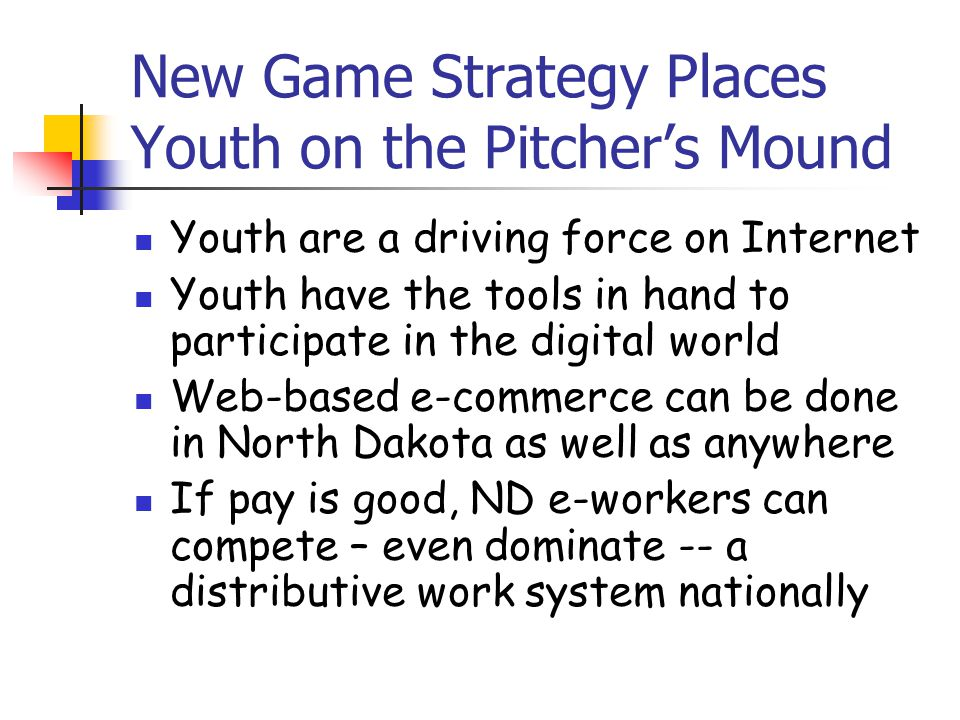New Game Strategy Places Youth on the Pitcher's Mound Youth are a driving force on Internet Youth have the tools in hand to participate in the digital world Web-based e-commerce can be done in North Dakota as well as anywhere If pay is good, ND e-workers can compete – even dominate -- a distributive work system nationally