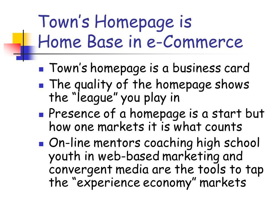 Town's Homepage is Home Base in e-Commerce Town's homepage is a business card The quality of the homepage shows the league you play in Presence of a homepage is a start but how one markets it is what counts On-line mentors coaching high school youth in web-based marketing and convergent media are the tools to tap the experience economy markets