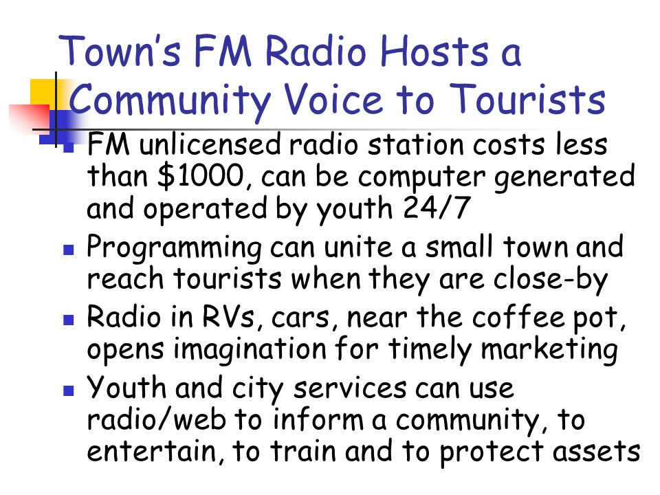 Town's FM Radio Hosts a Community Voice to Tourists FM unlicensed radio station costs less than $1000, can be computer generated and operated by youth 24/7 Programming can unite a small town and reach tourists when they are close-by Radio in RVs, cars, near the coffee pot, opens imagination for timely marketing Youth and city services can use radio/web to inform a community, to entertain, to train and to protect assets