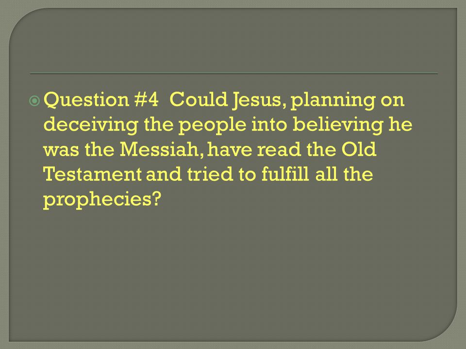  Question #4 Could Jesus, planning on deceiving the people into believing he was the Messiah, have read the Old Testament and tried to fulfill all th