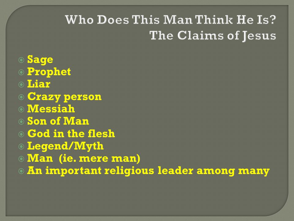  Sage  Prophet  Liar  Crazy person  Messiah  Son of Man  God in the flesh  Legend/Myth  Man (ie. mere man)  An important religious leader am