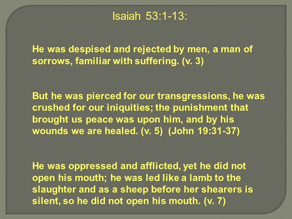 Isaiah 53:1-13: He was despised and rejected by men, a man of sorrows, familiar with suffering. (v. 3) But he was pierced for our transgressions, he w