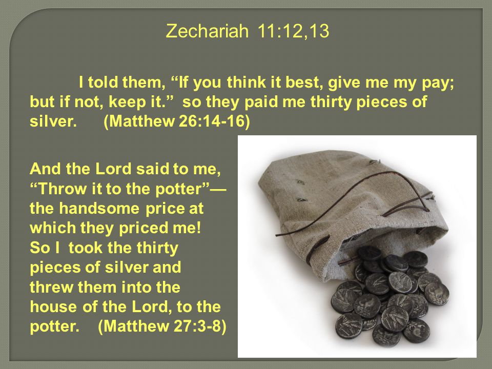 Zechariah 11:12,13 I told them, If you think it best, give me my pay; but if not, keep it. so they paid me thirty pieces of silver.