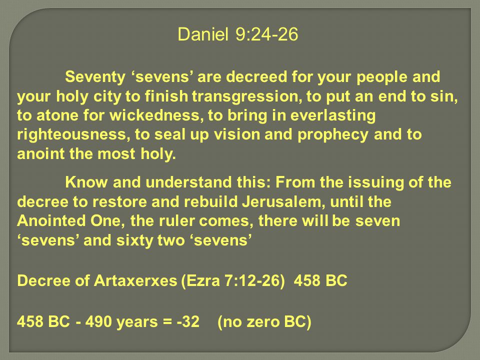 Daniel 9:24-26 Seventy 'sevens' are decreed for your people and your holy city to finish transgression, to put an end to sin, to atone for wickedness, to bring in everlasting righteousness, to seal up vision and prophecy and to anoint the most holy.