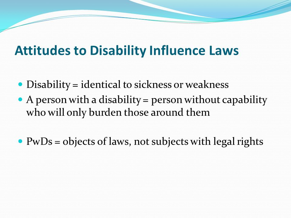 Attitudes to Disability Influence Laws Disability = identical to sickness or weakness A person with a disability = person without capability who will only burden those around them PwDs = objects of laws, not subjects with legal rights