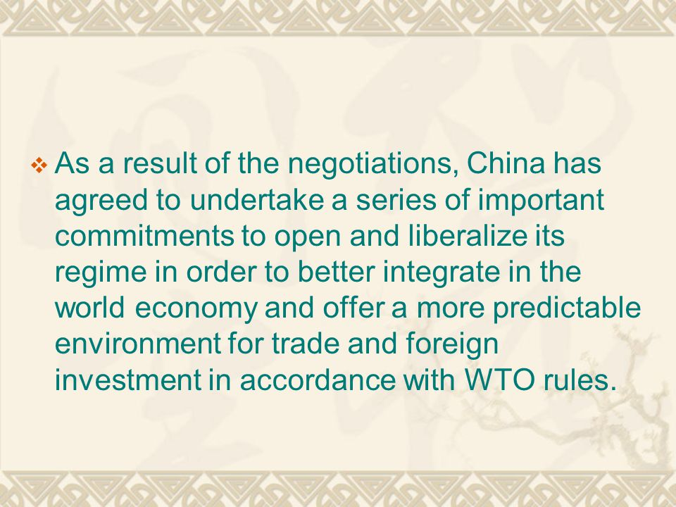  As a result of the negotiations, China has agreed to undertake a series of important commitments to open and liberalize its regime in order to better integrate in the world economy and offer a more predictable environment for trade and foreign investment in accordance with WTO rules.