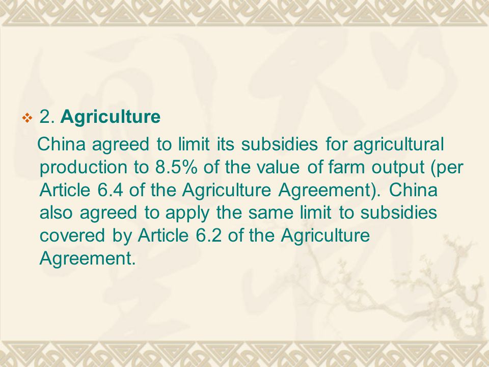  2. Agriculture China agreed to limit its subsidies for agricultural production to 8.5% of the value of farm output (per Article 6.4 of the Agricultu