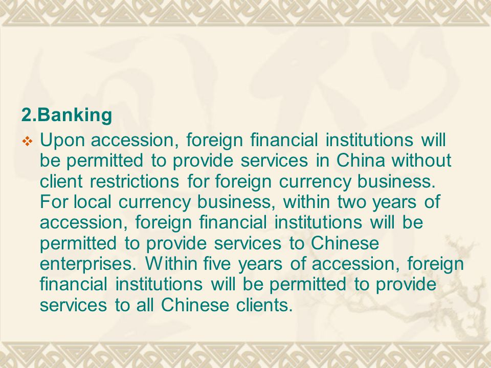 2.Banking  Upon accession, foreign financial institutions will be permitted to provide services in China without client restrictions for foreign currency business.