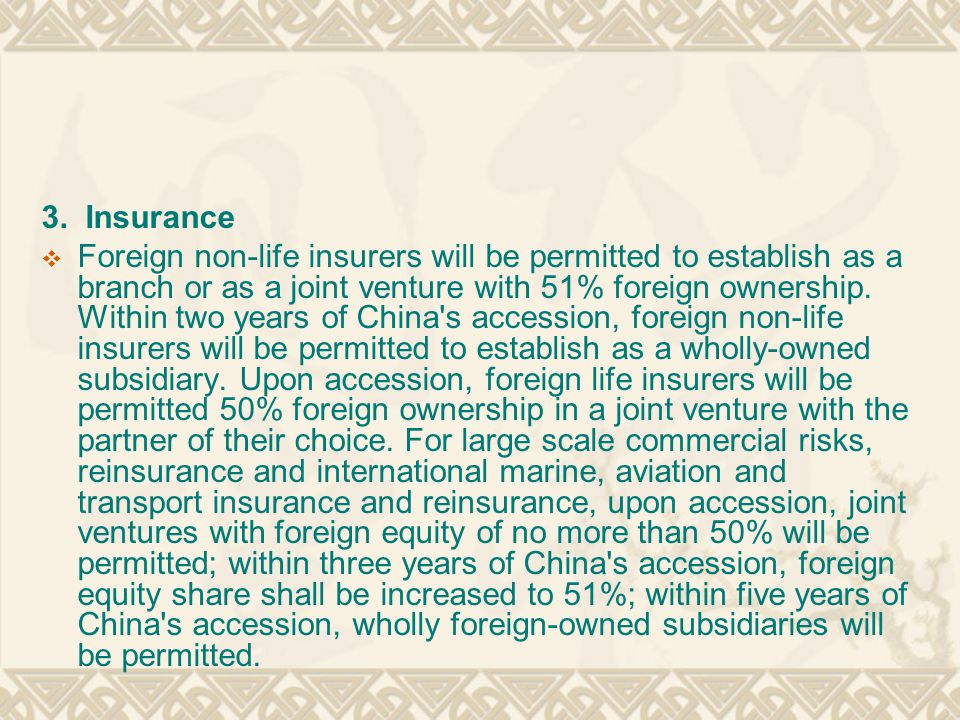 3. Insurance  Foreign non-life insurers will be permitted to establish as a branch or as a joint venture with 51% foreign ownership. Within two years