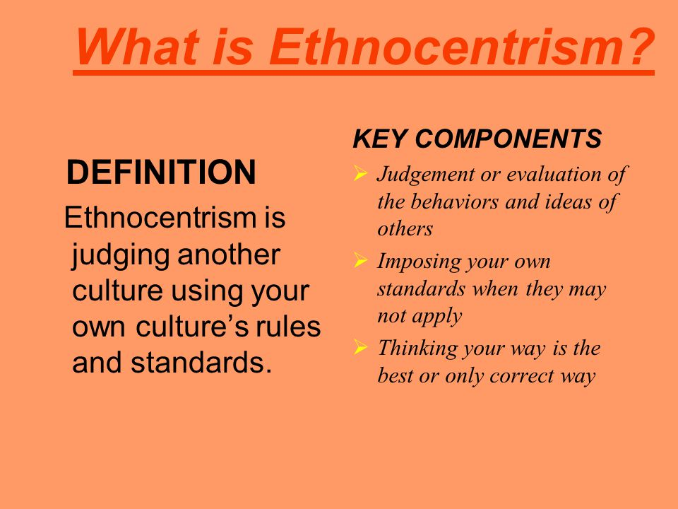 What is Ethnocentrism? DEFINITION Ethnocentrism is judging another culture using your own culture's rules and standards. KEY COMPONENTS  Judgement or