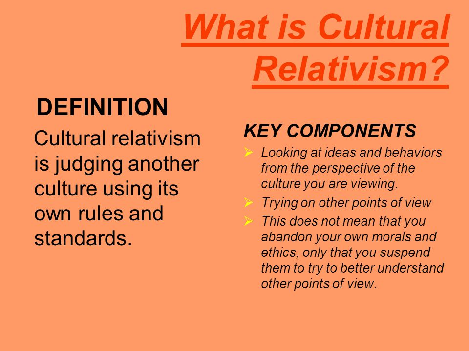 What is Cultural Relativism? DEFINITION Cultural relativism is judging another culture using its own rules and standards. KEY COMPONENTS  Looking at