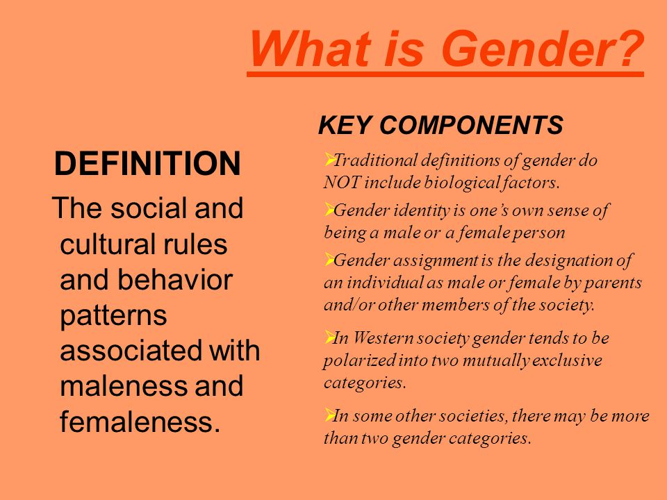 What is Gender? DEFINITION The social and cultural rules and behavior patterns associated with maleness and femaleness. KEY COMPONENTS  Traditional d