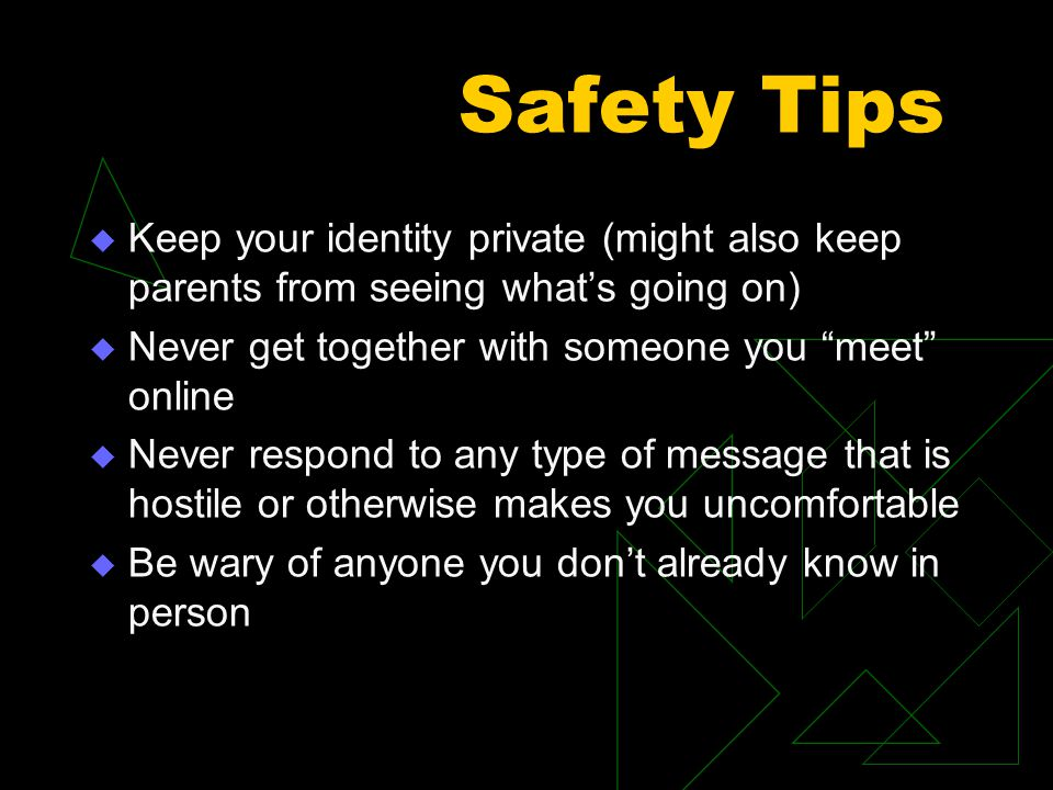 "Safety Tips  Keep your identity private (might also keep parents from seeing what's going on)  Never get together with someone you ""meet"" online  N"