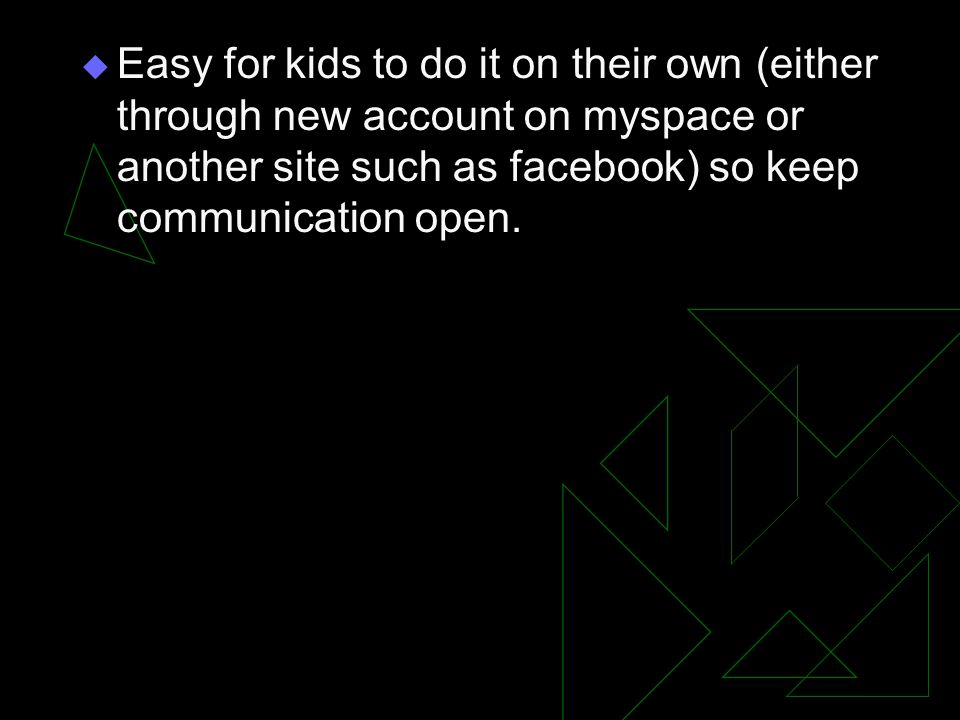  Easy for kids to do it on their own (either through new account on myspace or another site such as facebook) so keep communication open.