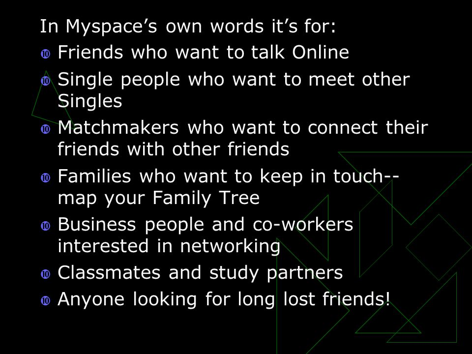 In Myspace's own words it's for:  Friends who want to talk Online  Single people who want to meet other Singles  Matchmakers who want to connect their friends with other friends  Families who want to keep in touch-- map your Family Tree  Business people and co-workers interested in networking  Classmates and study partners  Anyone looking for long lost friends!