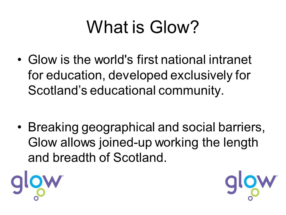 What is Glow? Glow is the world's first national intranet for education, developed exclusively for Scotland's educational community. Breaking geograph