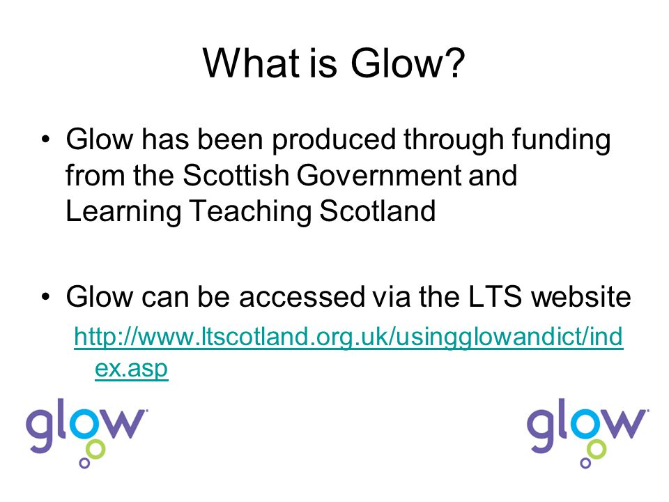 What is Glow? Glow has been produced through funding from the Scottish Government and Learning Teaching Scotland Glow can be accessed via the LTS webs