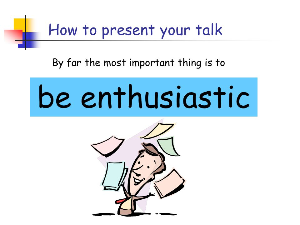 Write your slides the night before (…or at least, polish it then) Your talk absolutely must be fresh in your mind  Ideas will occur to you during the