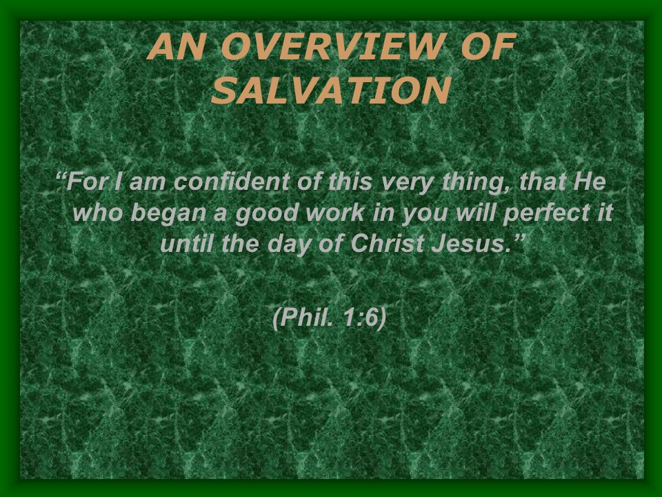 AN OVERVIEW OF SALVATION For I am confident of this very thing, that He who began a good work in you will perfect it until the day of Christ Jesus. (Phil.