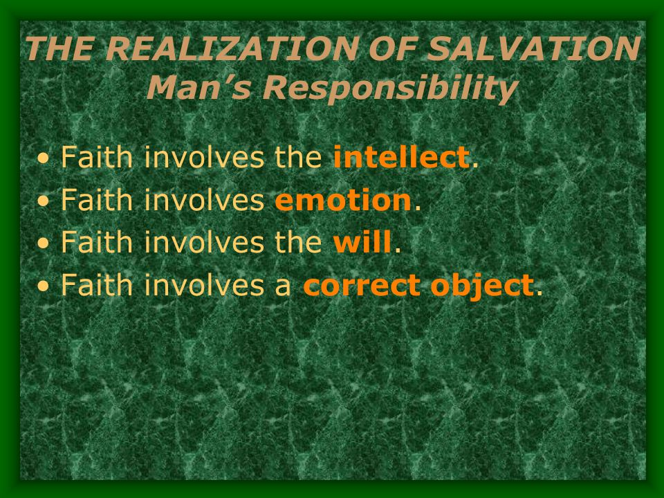 THE REALIZATION OF SALVATION Man's Responsibility Faith involves the intellect.
