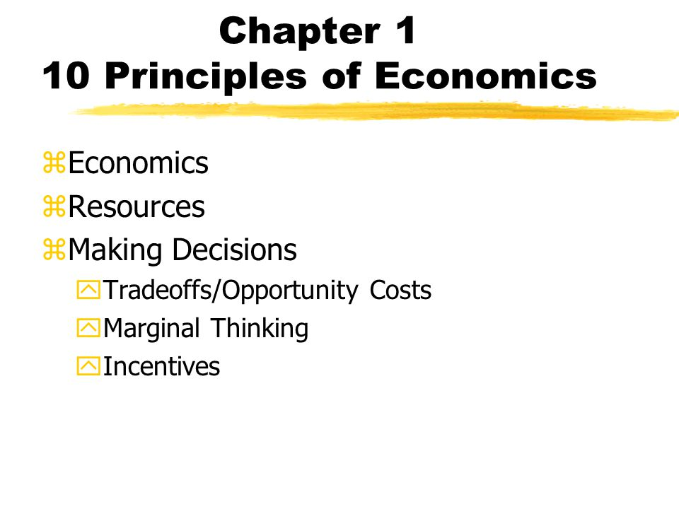 Chapter 1 10 Principles of Economics zEconomics zResources zMaking Decisions yTradeoffs/Opportunity Costs yMarginal Thinking yIncentives