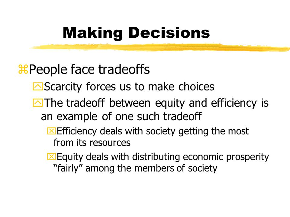 Making Decisions zPeople face tradeoffs yScarcity forces us to make choices yThe tradeoff between equity and efficiency is an example of one such tradeoff xEfficiency deals with society getting the most from its resources xEquity deals with distributing economic prosperity fairly among the members of society