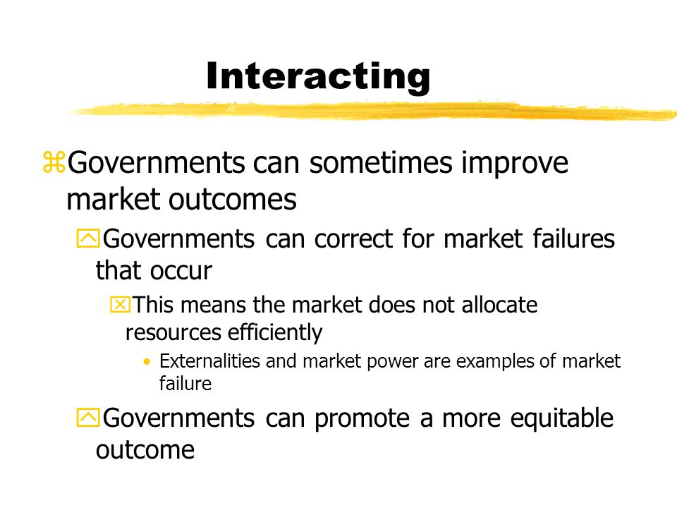 Interacting zGovernments can sometimes improve market outcomes yGovernments can correct for market failures that occur xThis means the market does not allocate resources efficiently Externalities and market power are examples of market failure yGovernments can promote a more equitable outcome