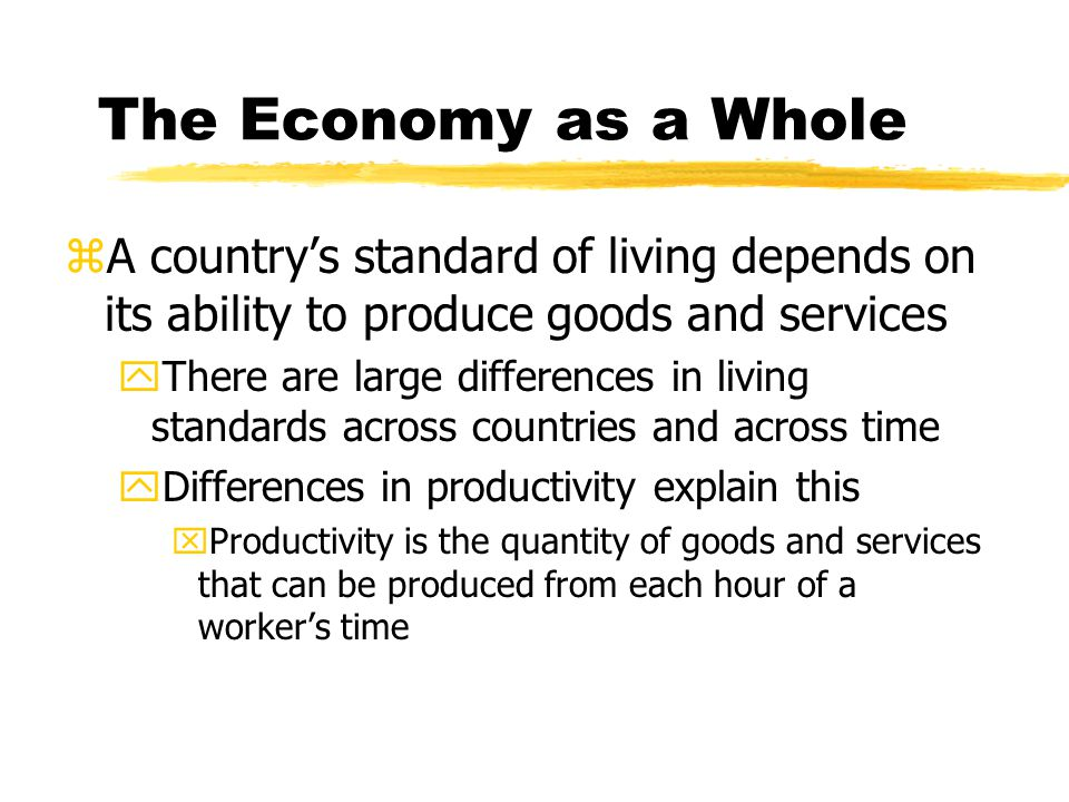 The Economy as a Whole zA country's standard of living depends on its ability to produce goods and services yThere are large differences in living sta