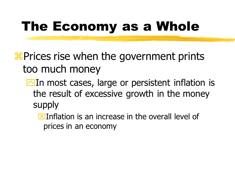 The Economy as a Whole zPrices rise when the government prints too much money yIn most cases, large or persistent inflation is the result of excessive growth in the money supply xInflation is an increase in the overall level of prices in an economy