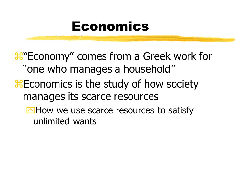 Economics z Economy comes from a Greek work for one who manages a household zEconomics is the study of how society manages its scarce resources yHow we use scarce resources to satisfy unlimited wants