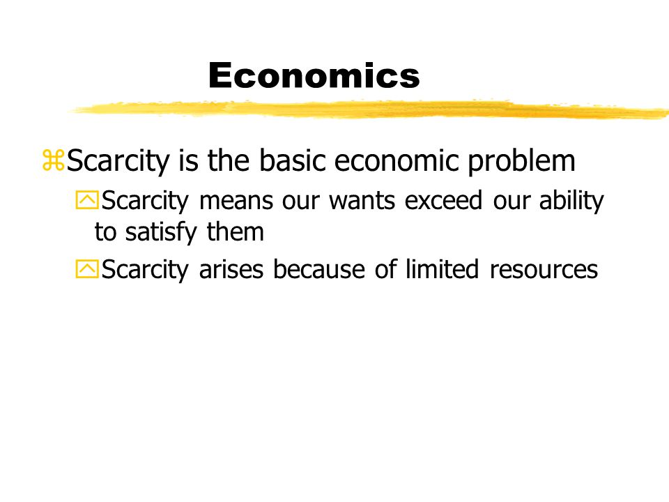 Economics zScarcity is the basic economic problem yScarcity means our wants exceed our ability to satisfy them yScarcity arises because of limited res