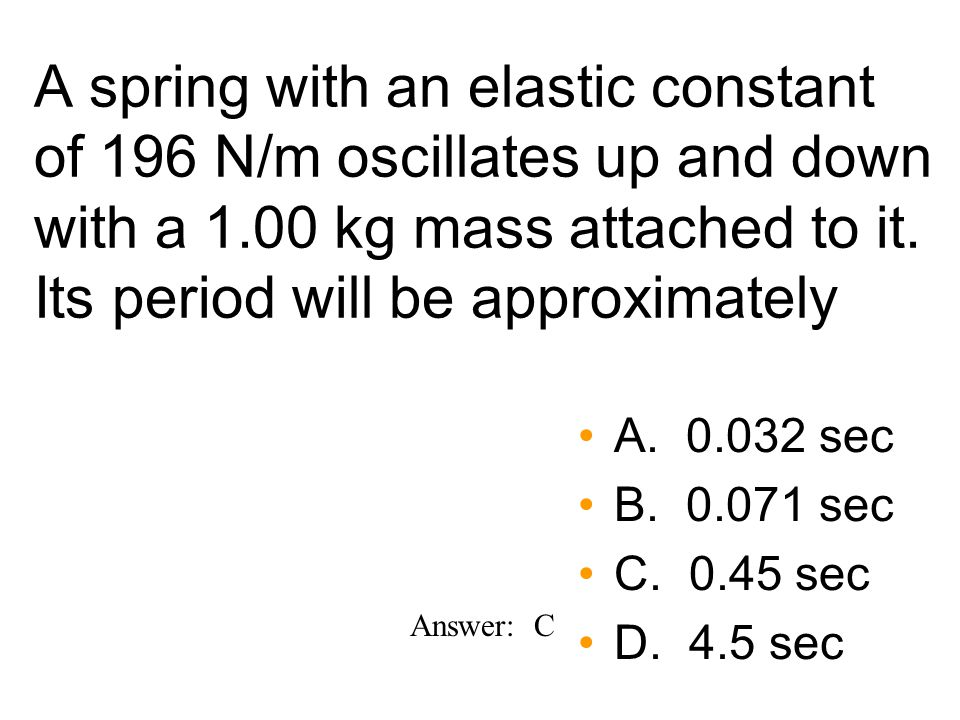 A spring with an elastic constant of 196 N/m oscillates up and down with a 1.00 kg mass attached to it.