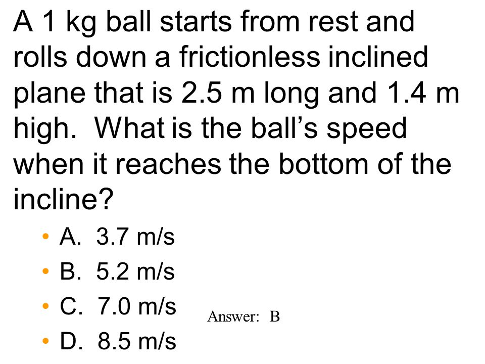 A 1 kg ball starts from rest and rolls down a frictionless inclined plane that is 2.5 m long and 1.4 m high.