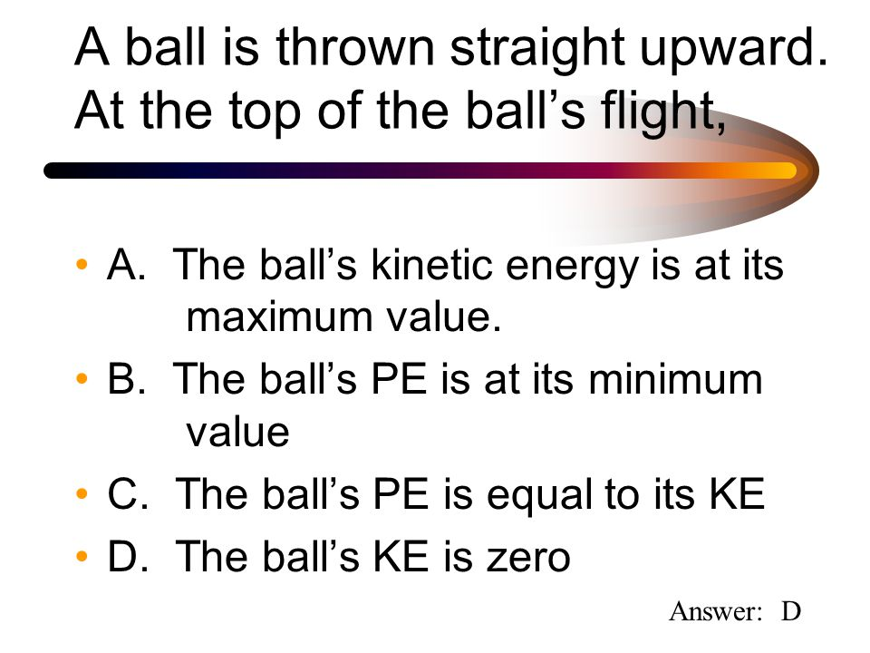 A ball is thrown straight upward. At the top of the ball's flight, A.