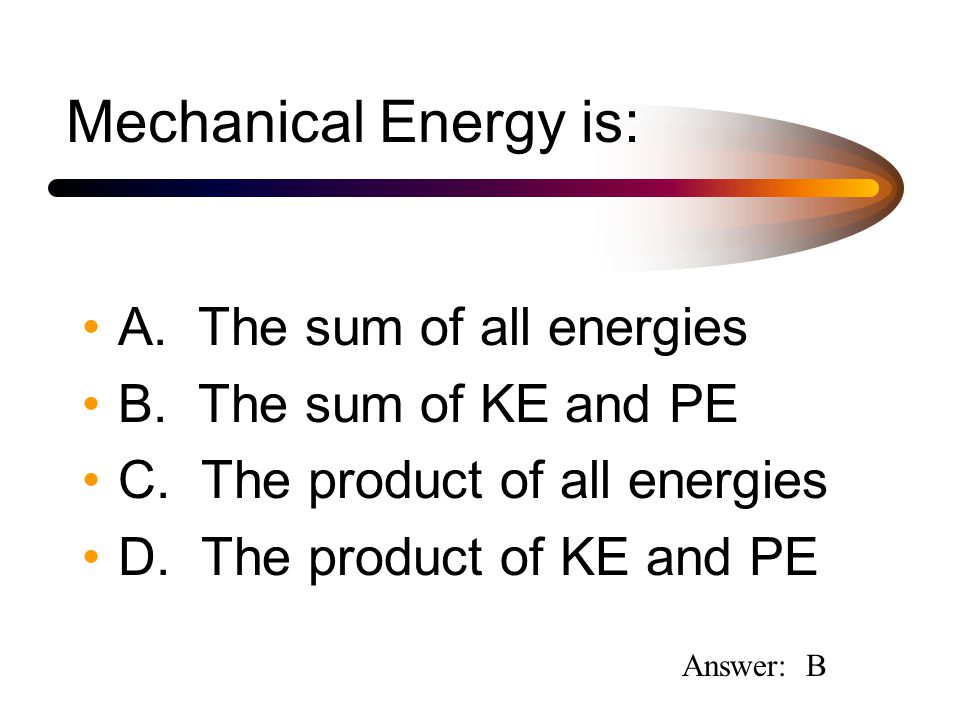 Mechanical Energy is: A. The sum of all energies B.