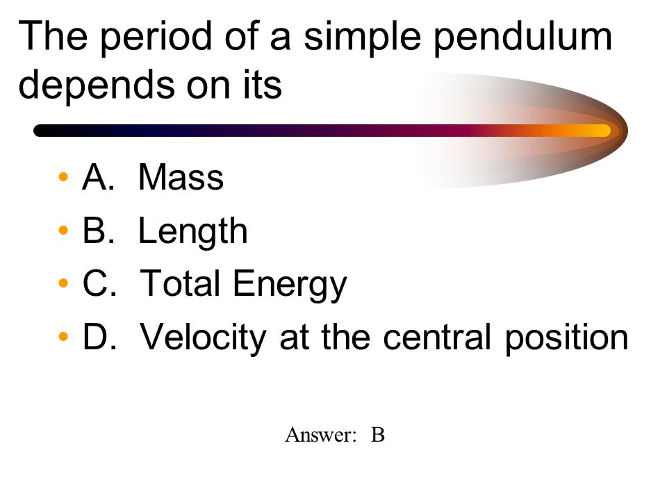 The period of a simple pendulum depends on its A. Mass B.