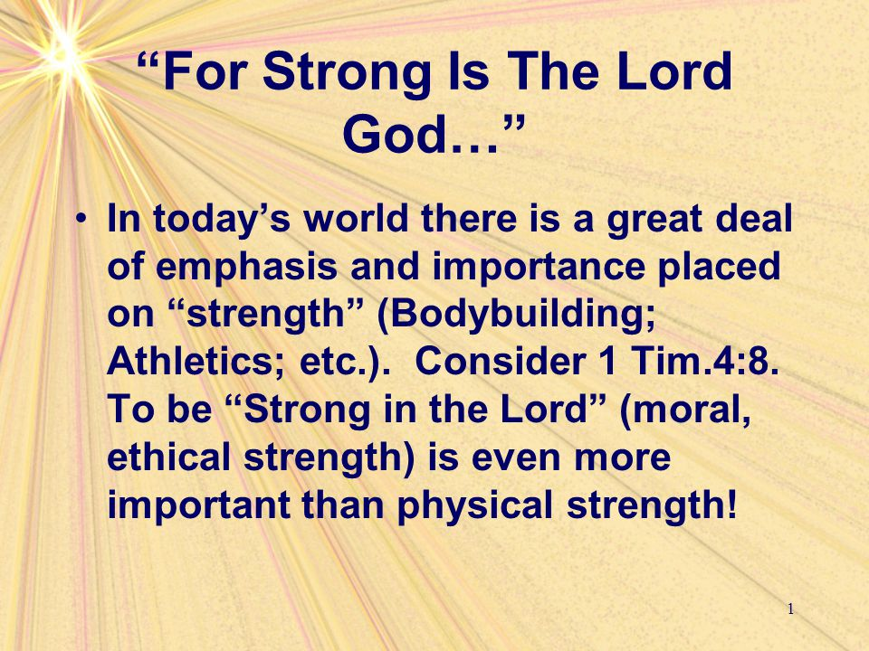 """For Strong Is The Lord God…"" In today's world there is a great deal of emphasis and importance placed on ""strength"" (Bodybuilding; Athletics; etc.)."